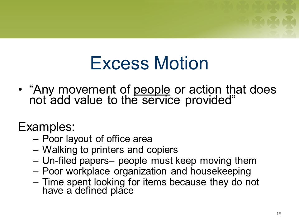 Excess Motion Any movement of people or action that does not add value to the service provided Examples: –Poor layout of office area –Walking to printers and copiers –Un-filed papers– people must keep moving them –Poor workplace organization and housekeeping –Time spent looking for items because they do not have a defined place 18