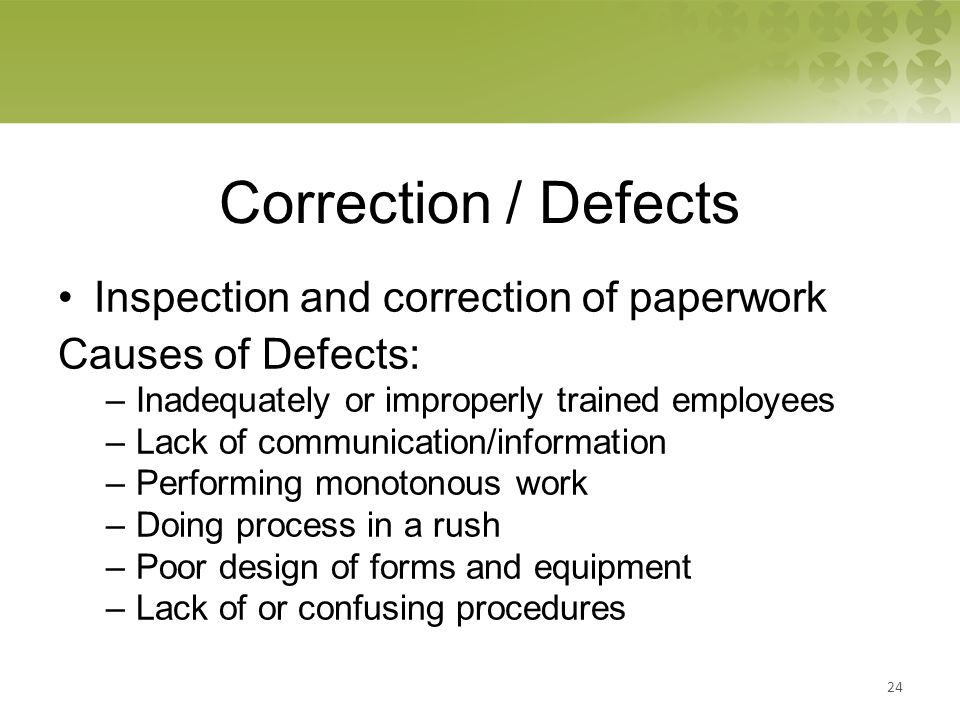 Correction / Defects Inspection and correction of paperwork Causes of Defects: –Inadequately or improperly trained employees –Lack of communication/information –Performing monotonous work –Doing process in a rush –Poor design of forms and equipment –Lack of or confusing procedures 24