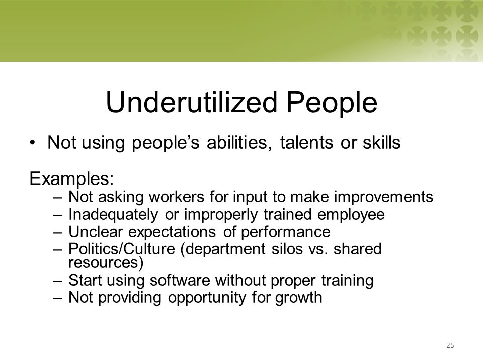 Underutilized People Not using people's abilities, talents or skills Examples: –Not asking workers for input to make improvements –Inadequately or improperly trained employee –Unclear expectations of performance –Politics/Culture (department silos vs.