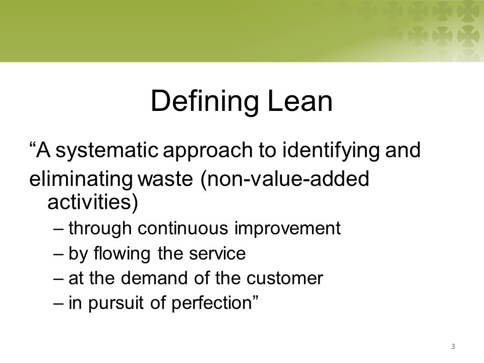 Defining Lean A systematic approach to identifying and eliminating waste (non-value-added activities) –through continuous improvement –by flowing the service –at the demand of the customer –in pursuit of perfection 3