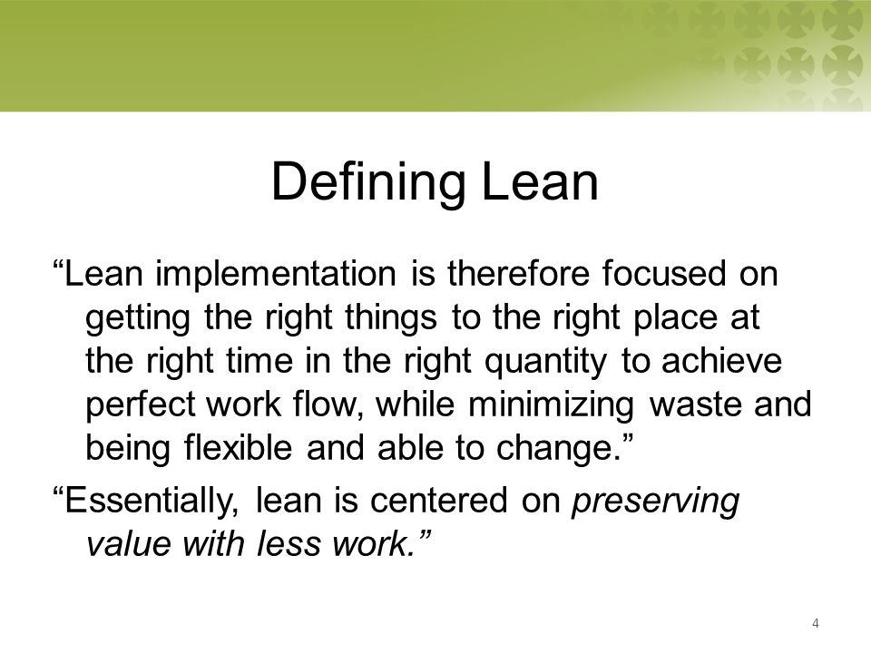 Defining Lean Lean implementation is therefore focused on getting the right things to the right place at the right time in the right quantity to achieve perfect work flow, while minimizing waste and being flexible and able to change. Essentially, lean is centered on preserving value with less work. 4