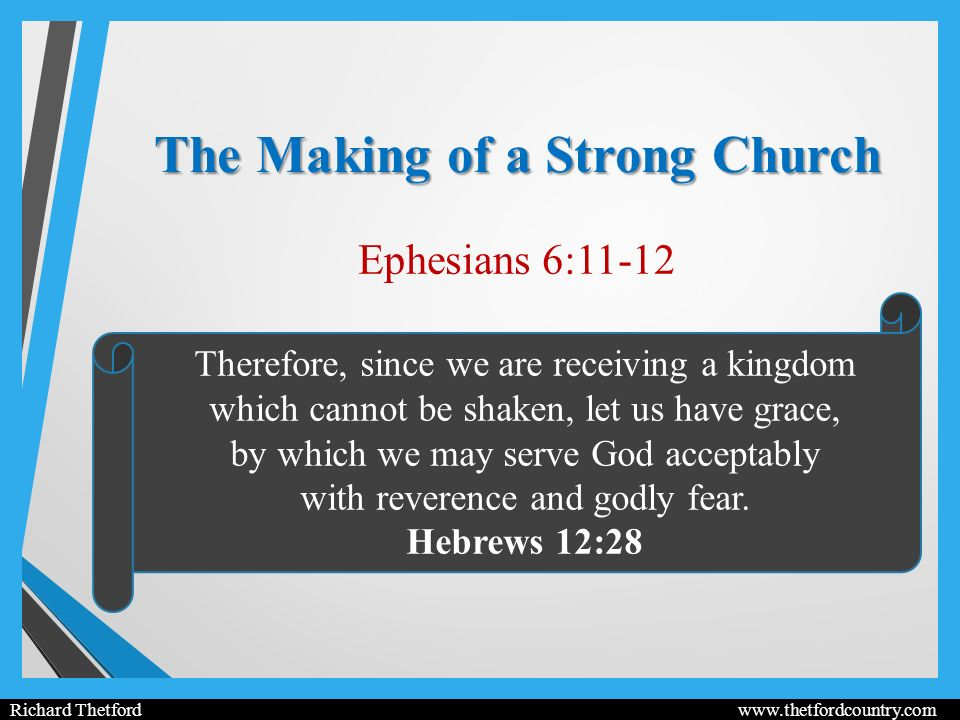 The Making of a Strong Church Ephesians 6:11-12 Richard Thetford   Therefore, since we are receiving a kingdom which cannot be shaken, let us have grace, by which we may serve God acceptably with reverence and godly fear.