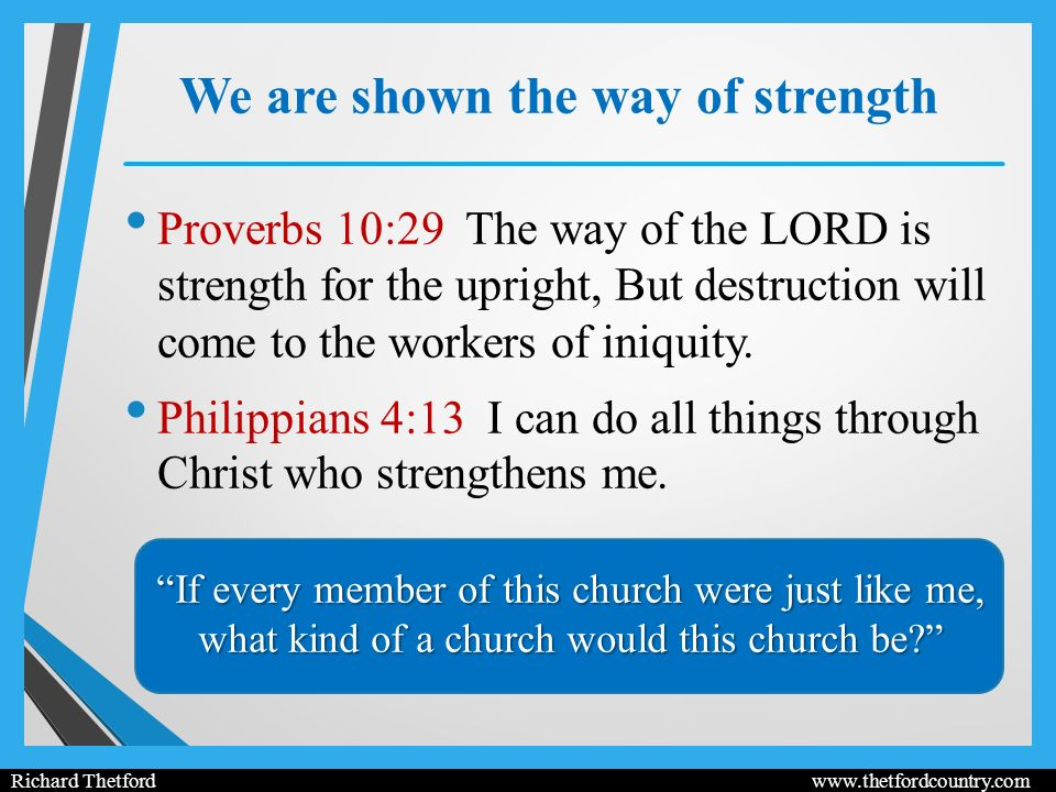 We are shown the way of strength Proverbs 10:29 The way of the LORD is strength for the upright, But destruction will come to the workers of iniquity.