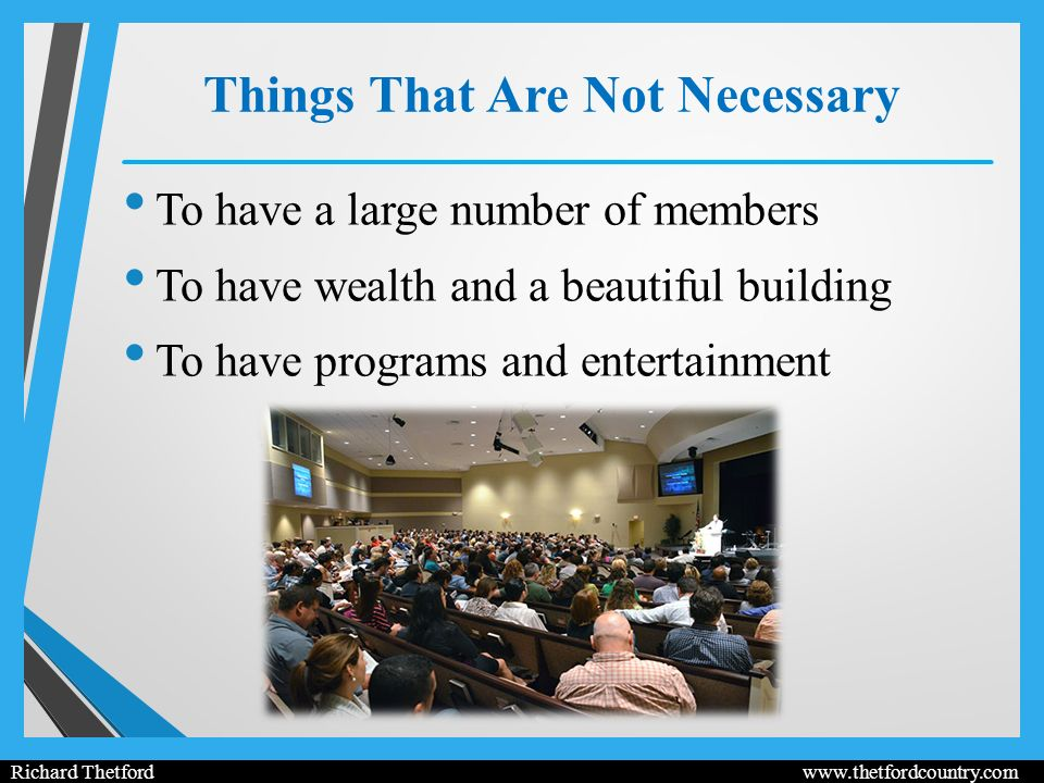 Things That Are Not Necessary To have a large number of members To have wealth and a beautiful building To have programs and entertainment Richard Thetford