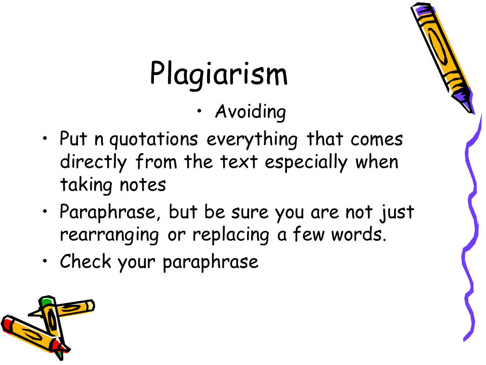Plagiarism Avoiding Put n quotations everything that comes directly from the text especially when taking notes Paraphrase, but be sure you are not just rearranging or replacing a few words.