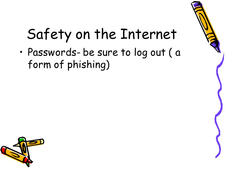 Safety on the Internet Passwords- be sure to log out ( a form of phishing)