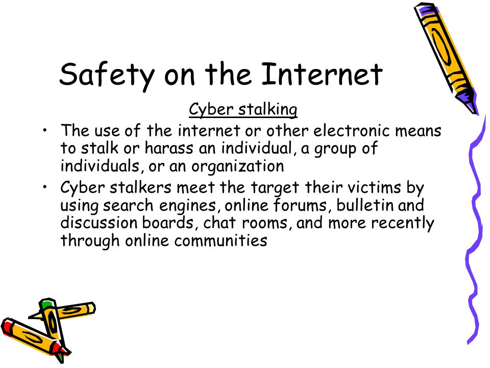Safety on the Internet Cyber stalking The use of the internet or other electronic means to stalk or harass an individual, a group of individuals, or an organization Cyber stalkers meet the target their victims by using search engines, online forums, bulletin and discussion boards, chat rooms, and more recently through online communities