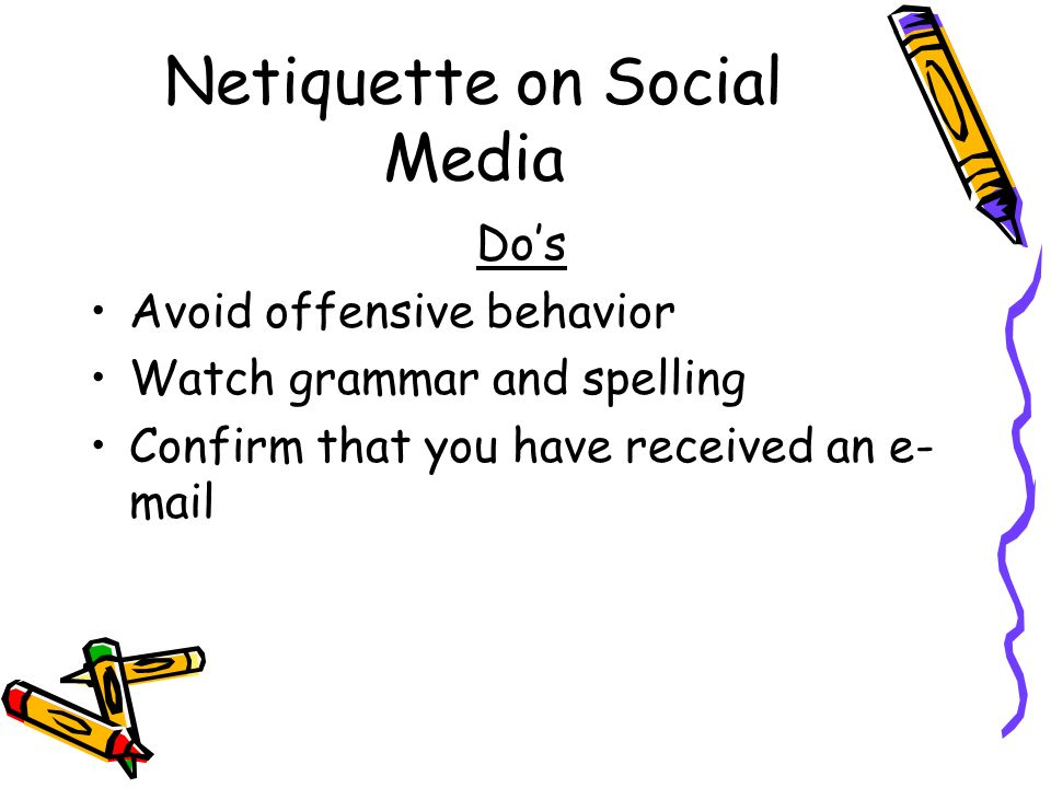 Netiquette on Social Media Do's Avoid offensive behavior Watch grammar and spelling Confirm that you have received an e- mail