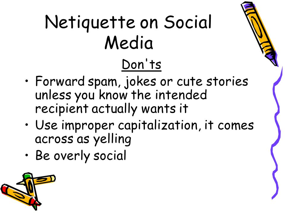 Netiquette on Social Media Don ts Forward spam, jokes or cute stories unless you know the intended recipient actually wants it Use improper capitalization, it comes across as yelling Be overly social