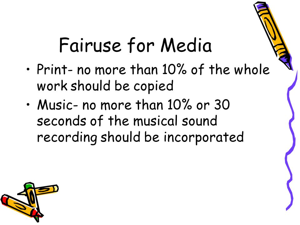Fairuse for Media Print- no more than 10% of the whole work should be copied Music- no more than 10% or 30 seconds of the musical sound recording should be incorporated