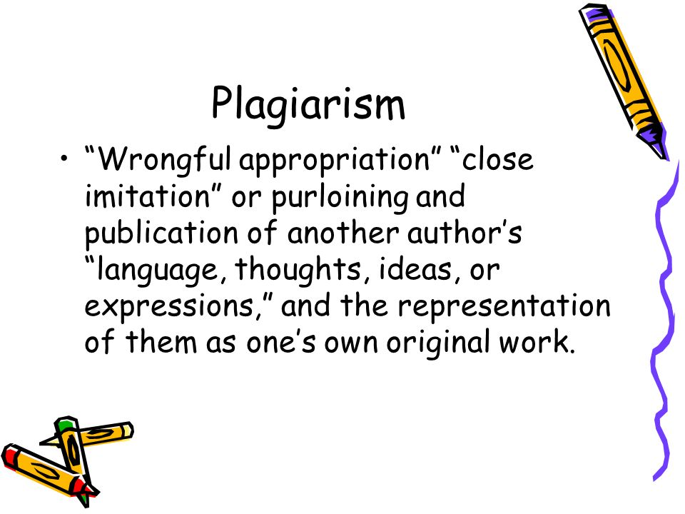 Plagiarism Wrongful appropriation close imitation or purloining and publication of another author's language, thoughts, ideas, or expressions, and the representation of them as one's own original work.