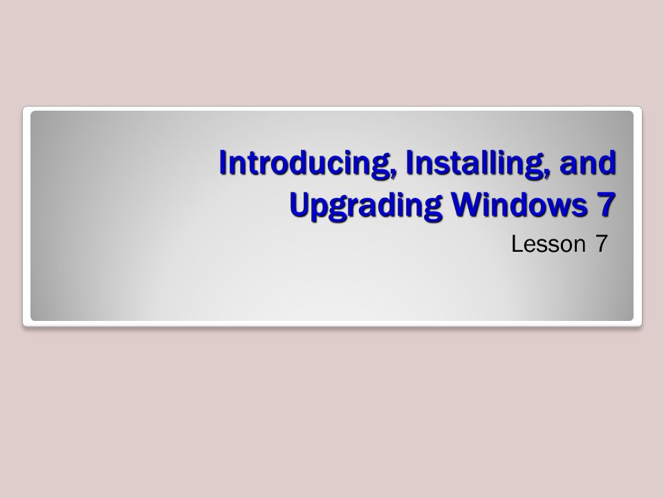 Introducing, Installing, and Upgrading Windows 7 Lesson 7