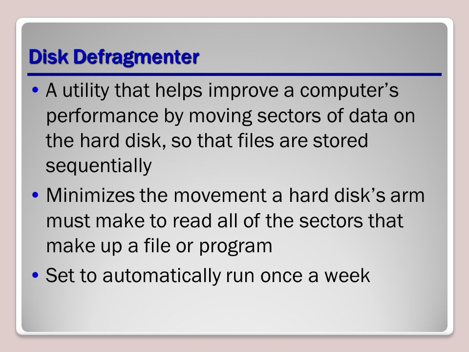 Disk Defragmenter A utility that helps improve a computer's performance by moving sectors of data on the hard disk, so that files are stored sequentially Minimizes the movement a hard disk's arm must make to read all of the sectors that make up a file or program Set to automatically run once a week