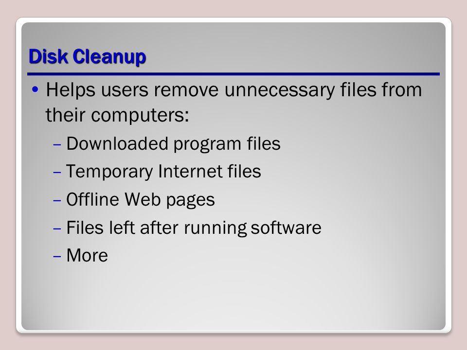 Disk Cleanup Helps users remove unnecessary files from their computers: –Downloaded program files –Temporary Internet files –Offline Web pages –Files left after running software –More