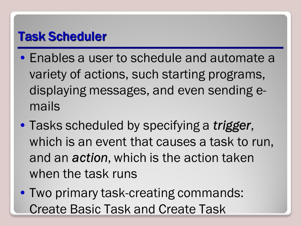 Task Scheduler Enables a user to schedule and automate a variety of actions, such starting programs, displaying messages, and even sending e- mails Tasks scheduled by specifying a trigger, which is an event that causes a task to run, and an action, which is the action taken when the task runs Two primary task-creating commands: Create Basic Task and Create Task