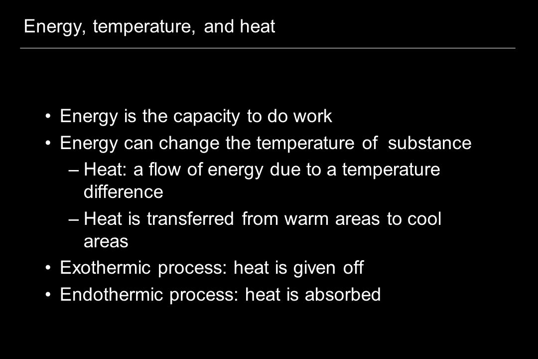 Energy, temperature, and heat Energy is the capacity to do work Energy can change the temperature of substance –Heat: a flow of energy due to a temperature difference –Heat is transferred from warm areas to cool areas Exothermic process: heat is given off Endothermic process: heat is absorbed
