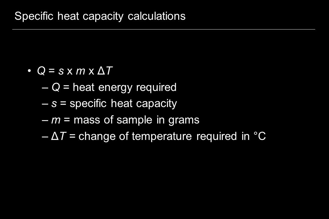 Specific heat capacity calculations Q = s x m x ΔT –Q = heat energy required –s = specific heat capacity –m = mass of sample in grams –ΔT = change of temperature required in °C