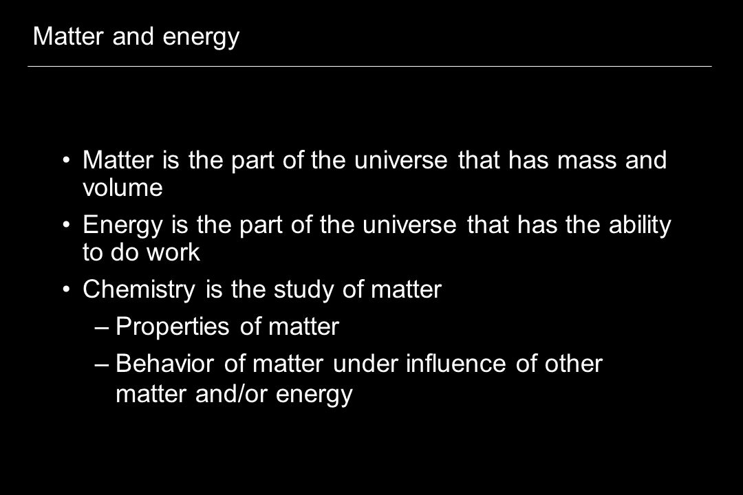 Matter and energy Matter is the part of the universe that has mass and volume Energy is the part of the universe that has the ability to do work Chemistry is the study of matter –Properties of matter –Behavior of matter under influence of other matter and/or energy