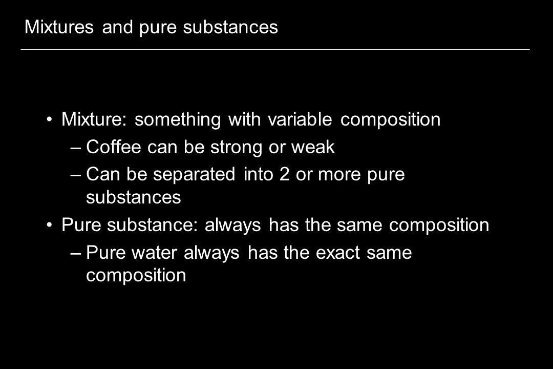 Mixtures and pure substances Mixture: something with variable composition –Coffee can be strong or weak –Can be separated into 2 or more pure substances Pure substance: always has the same composition –Pure water always has the exact same composition