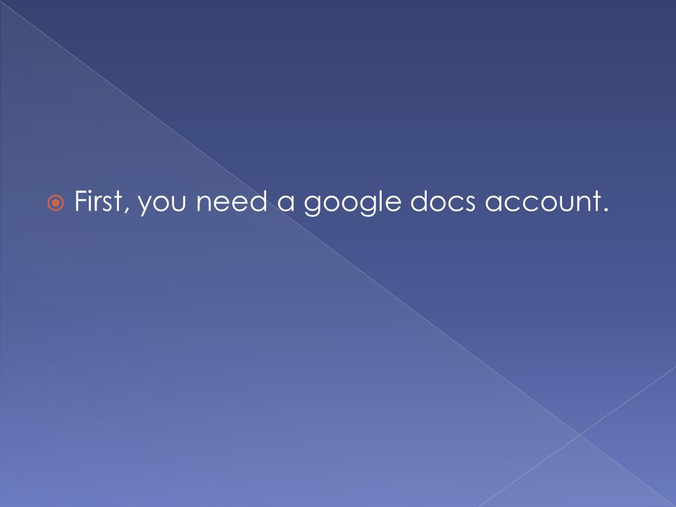  First, you need a google docs account.