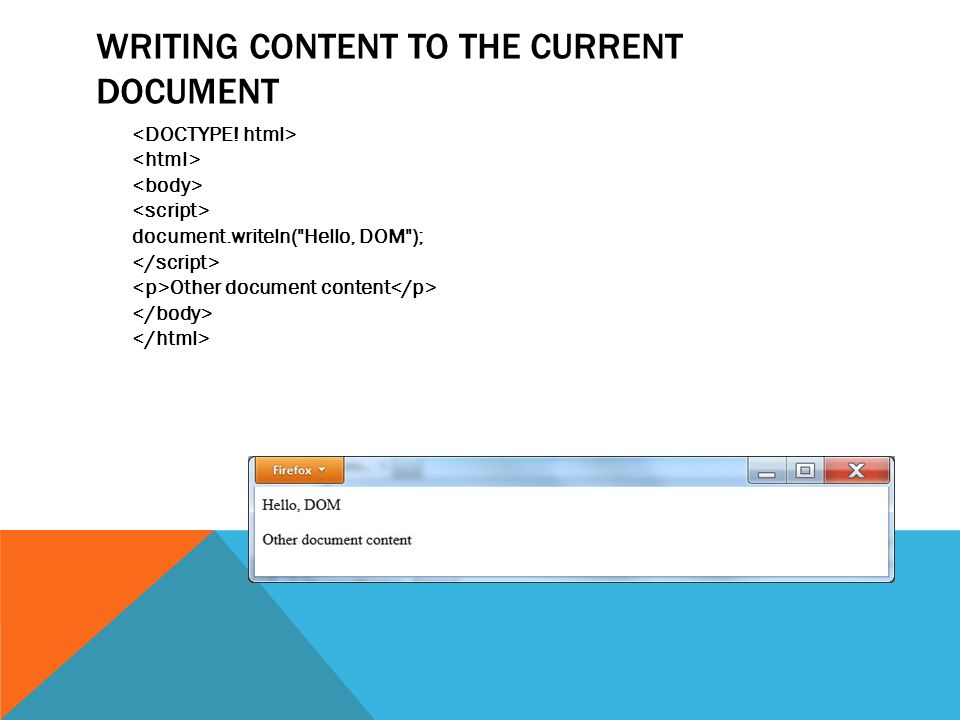 WRITING CONTENT TO THE CURRENT DOCUMENT document.writeln( Hello, DOM ); Other document content