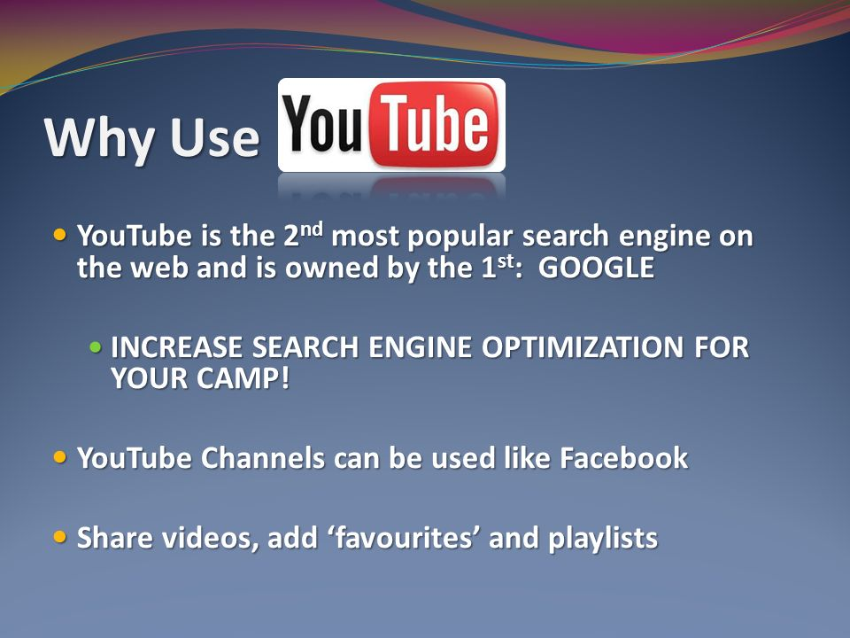 Why Use YouTube is the 2 nd most popular search engine on the web and is owned by the 1 st : GOOGLE YouTube is the 2 nd most popular search engine on the web and is owned by the 1 st : GOOGLE INCREASE SEARCH ENGINE OPTIMIZATION FOR YOUR CAMP.
