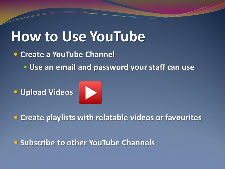 How to Use YouTube Create a YouTube Channel Create a YouTube Channel Use an  and password your staff can use Use an  and password your staff can use Upload Videos Upload Videos Create playlists with relatable videos or favourites Create playlists with relatable videos or favourites Subscribe to other YouTube Channels Subscribe to other YouTube Channels