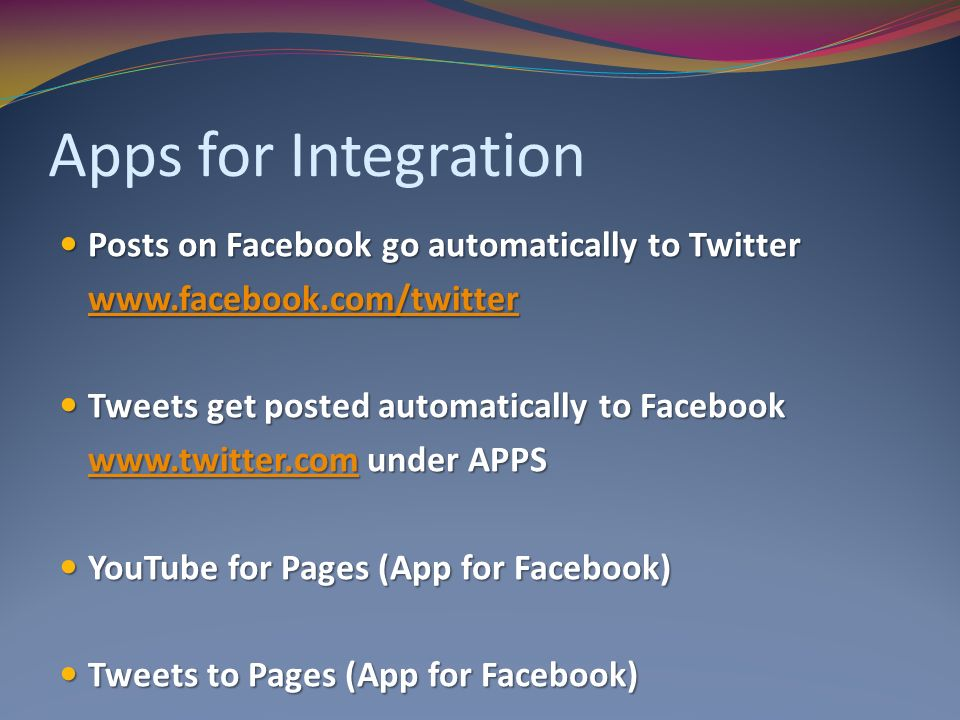 Apps for Integration Posts on Facebook go automatically to Twitter Posts on Facebook go automatically to Twitter   Tweets get posted automatically to Facebook Tweets get posted automatically to Facebook   under APPS   YouTube for Pages (App for Facebook) YouTube for Pages (App for Facebook) Tweets to Pages (App for Facebook) Tweets to Pages (App for Facebook)