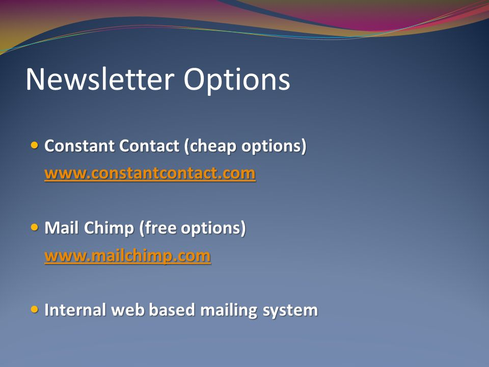 Newsletter Options Constant Contact (cheap options) Constant Contact (cheap options)   Mail Chimp (free options) Mail Chimp (free options)   Internal web based mailing system Internal web based mailing system