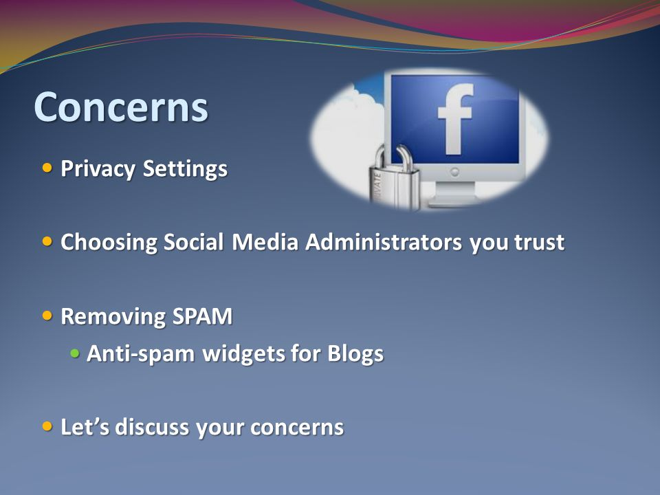 Concerns Privacy Settings Privacy Settings Choosing Social Media Administrators you trust Choosing Social Media Administrators you trust Removing SPAM Removing SPAM Anti-spam widgets for Blogs Anti-spam widgets for Blogs Let's discuss your concerns Let's discuss your concerns