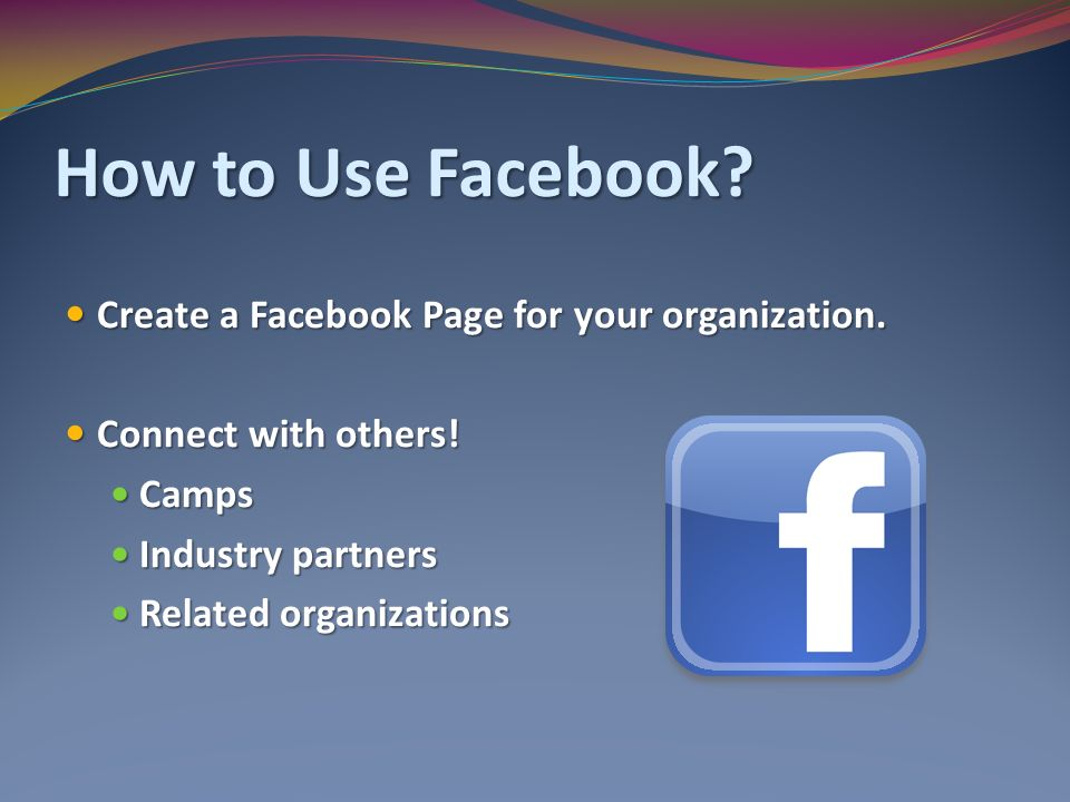 How to Use Facebook. Create a Facebook Page for your organization.