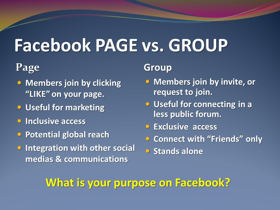 Facebook PAGE vs. GROUP Page Group Members join by clicking LIKE on your page.