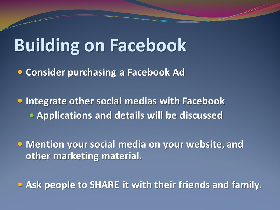 Building on Facebook Consider purchasing a Facebook Ad Consider purchasing a Facebook Ad Integrate other social medias with Facebook Integrate other social medias with Facebook Applications and details will be discussed Applications and details will be discussed Mention your social media on your website, and other marketing material.