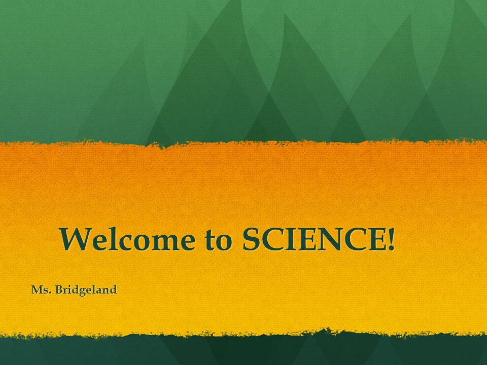 Welcome to SCIENCE! Ms. Bridgeland