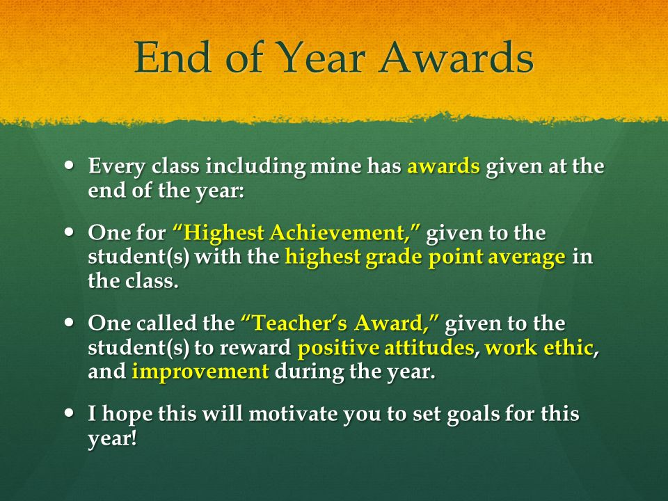 End of Year Awards Every class including mine has awards given at the end of the year: Every class including mine has awards given at the end of the year: One for Highest Achievement, given to the student(s) with the highest grade point average in the class.