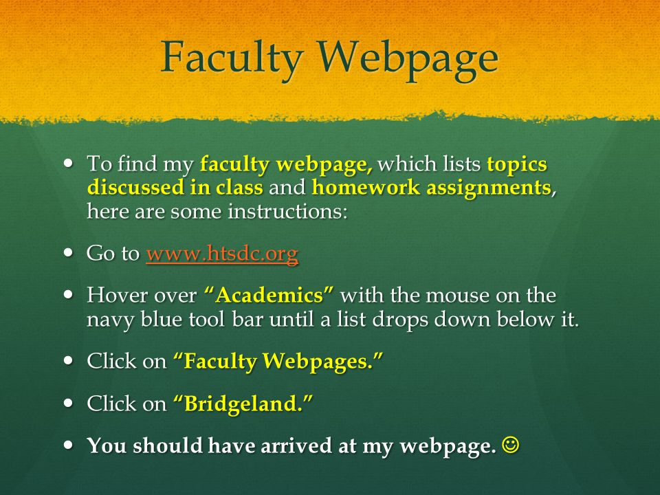 Faculty Webpage To find my faculty webpage, which lists topics discussed in class and homework assignments, here are some instructions: To find my faculty webpage, which lists topics discussed in class and homework assignments, here are some instructions: Go to   Go to   Hover over Academics with the mouse on the navy blue tool bar until a list drops down below it.