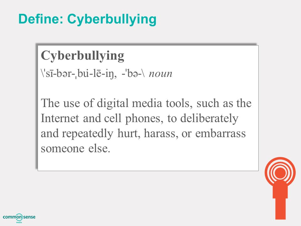 Define: Cyberbullying Cyberbullying \ ˈ sī-bər- ˌ bu ̇ -lē-iŋ, - ˈ bə-\ noun The use of digital media tools, such as the Internet and cell phones, to deliberately and repeatedly hurt, harass, or embarrass someone else.