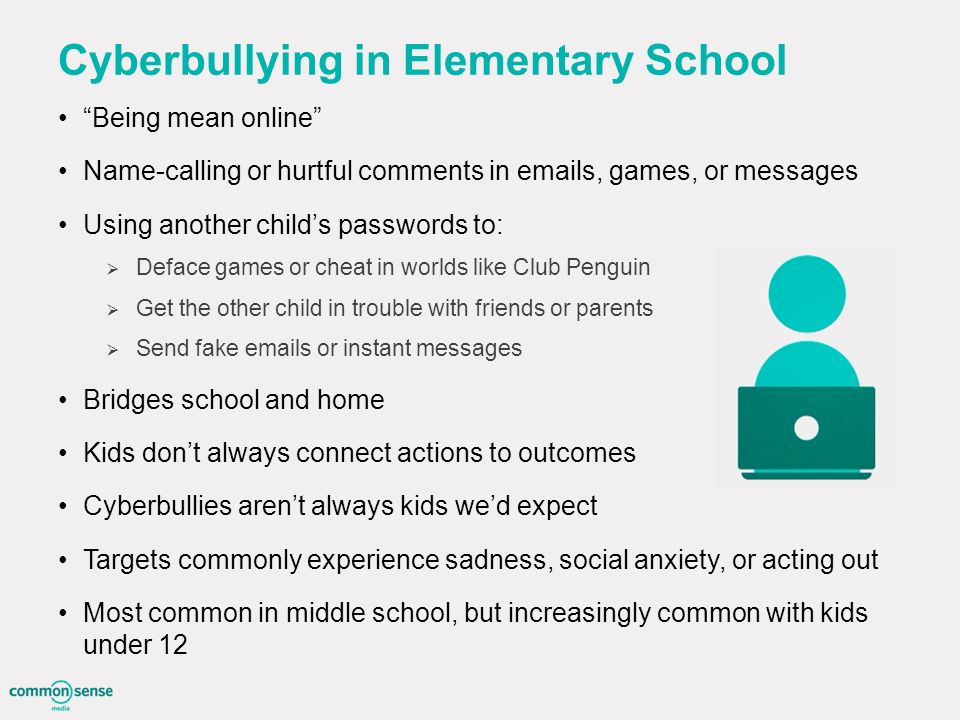 Cyberbullying in Elementary School Being mean online Name-calling or hurtful comments in  s, games, or messages Using another child's passwords to:  Deface games or cheat in worlds like Club Penguin  Get the other child in trouble with friends or parents  Send fake  s or instant messages Bridges school and home Kids don't always connect actions to outcomes Cyberbullies aren't always kids we'd expect Targets commonly experience sadness, social anxiety, or acting out Most common in middle school, but increasingly common with kids under 12