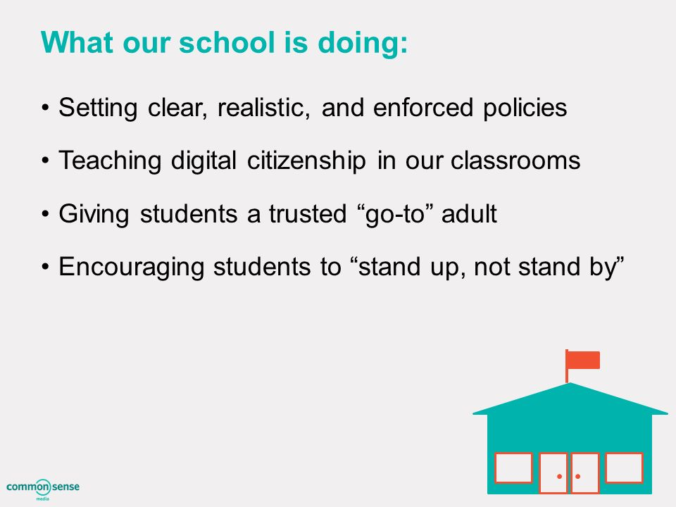 What our school is doing: Setting clear, realistic, and enforced policies Teaching digital citizenship in our classrooms Giving students a trusted go-to adult Encouraging students to stand up, not stand by