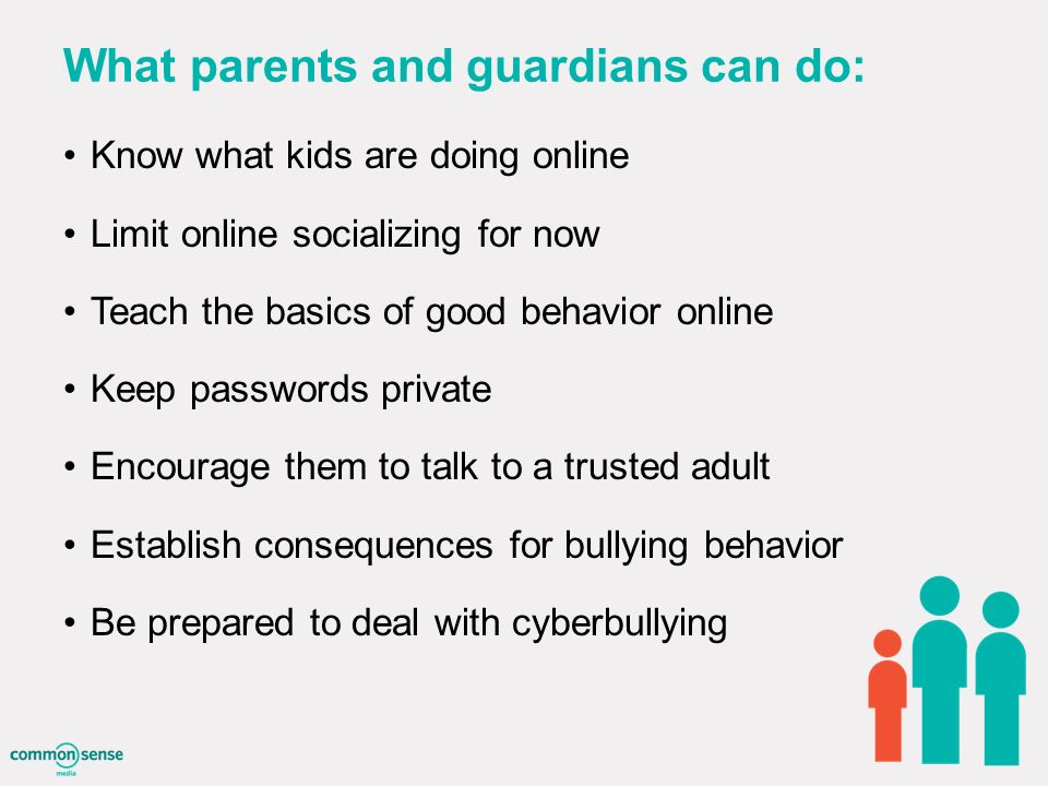 What parents and guardians can do: Know what kids are doing online Limit online socializing for now Teach the basics of good behavior online Keep passwords private Encourage them to talk to a trusted adult Establish consequences for bullying behavior Be prepared to deal with cyberbullying