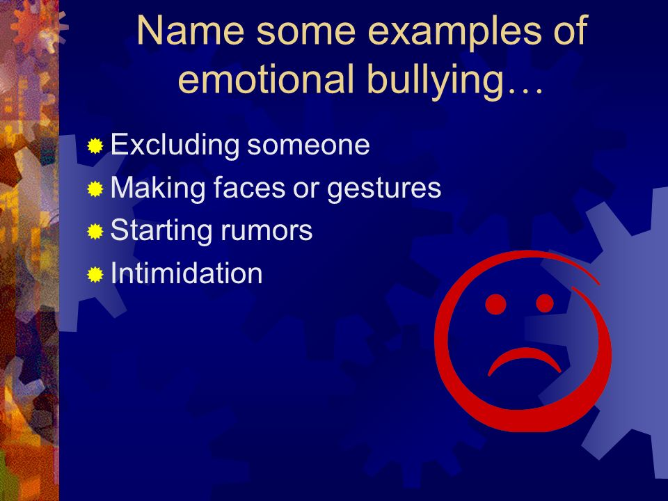 Name some examples of emotional bullying …  Excluding someone  Making faces or gestures  Starting rumors  Intimidation