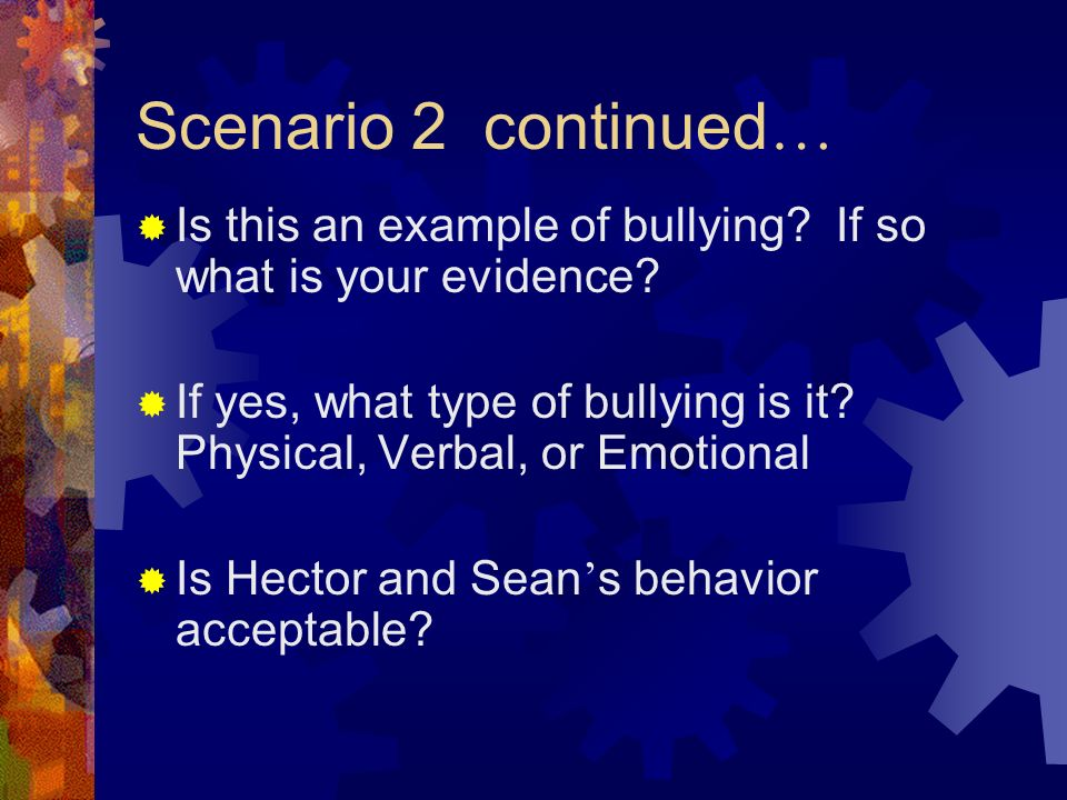 Scenario 2 continued …  Is this an example of bullying.