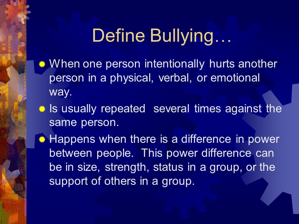 Define Bullying …  When one person intentionally hurts another person in a physical, verbal, or emotional way.