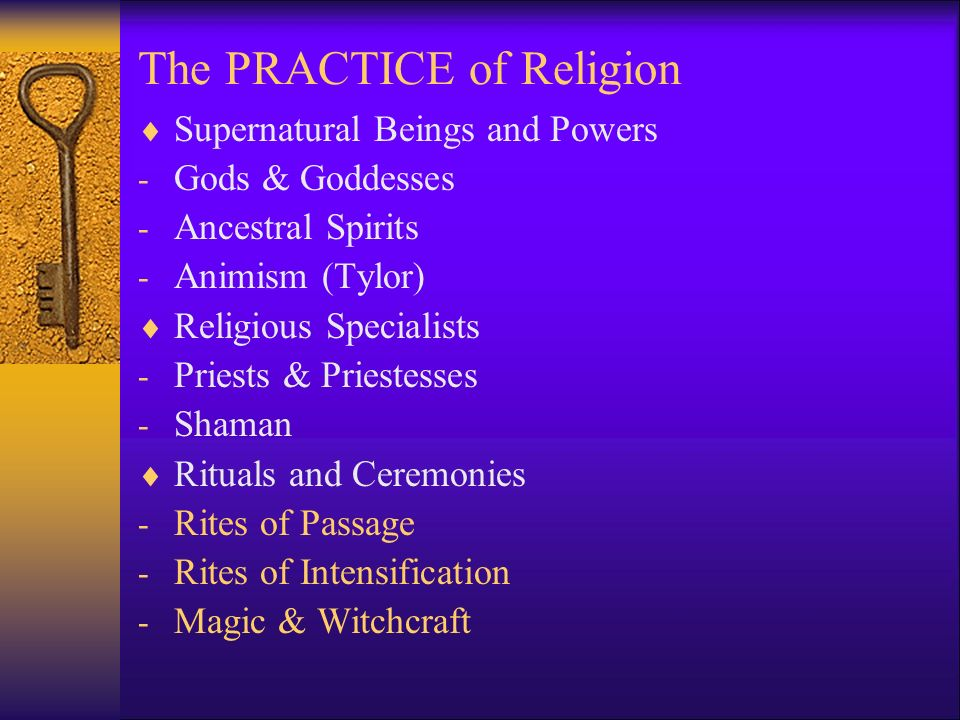 The PRACTICE of Religion  Supernatural Beings and Powers - Gods & Goddesses - Ancestral Spirits - Animism (Tylor)  Religious Specialists - Priests & Priestesses - Shaman  Rituals and Ceremonies - Rites of Passage - Rites of Intensification - Magic & Witchcraft