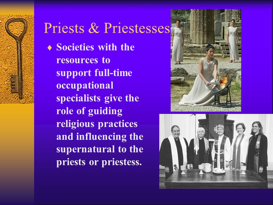 Priests & Priestesses  Societies with the resources to support full-time occupational specialists give the role of guiding religious practices and influencing the supernatural to the priests or priestess.