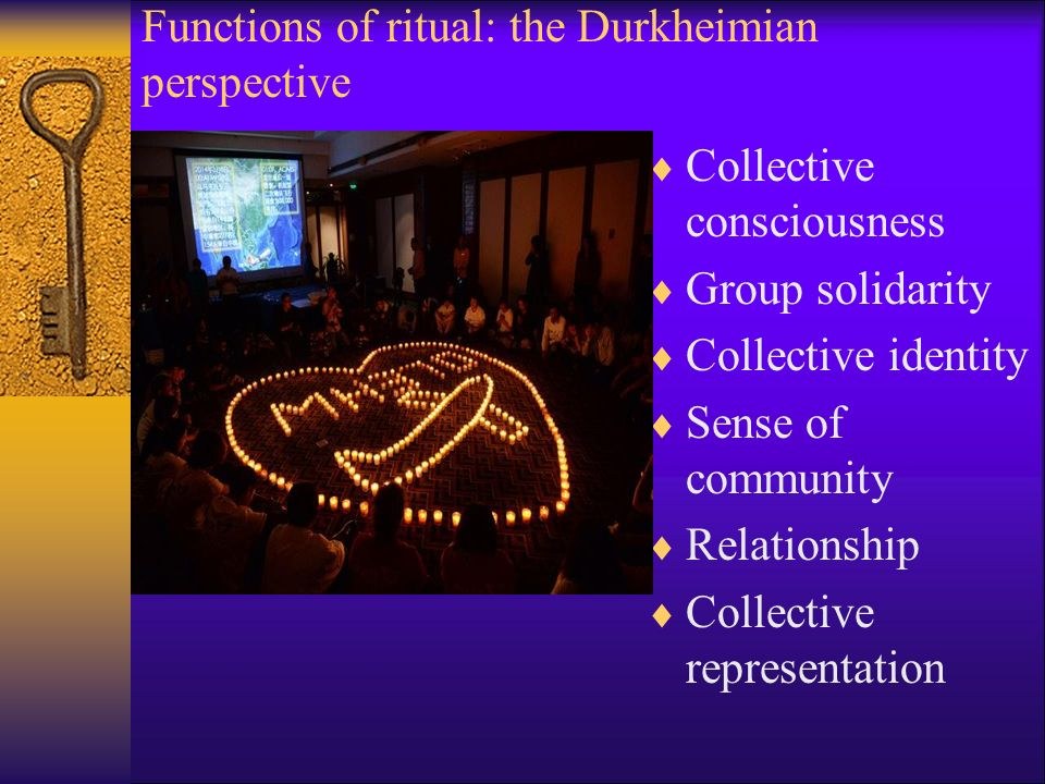 Functions of ritual: the Durkheimian perspective  Collective consciousness  Group solidarity  Collective identity  Sense of community  Relationship  Collective representation