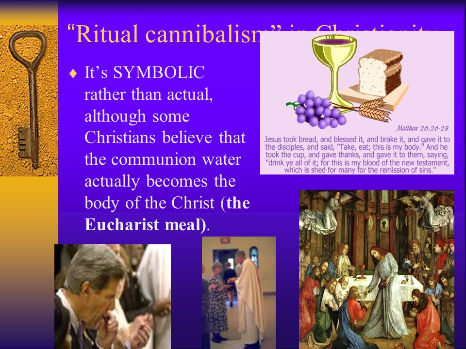 Ritual cannibalism in Christianity  It's SYMBOLIC rather than actual, although some Christians believe that the communion water actually becomes the body of the Christ (the Eucharist meal).