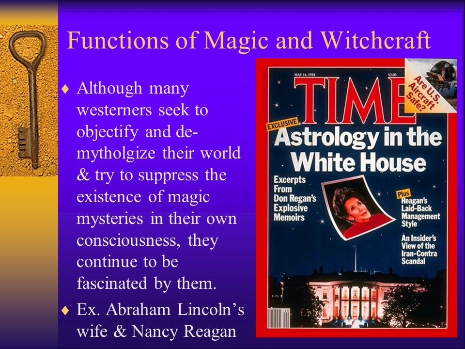 Functions of Magic and Witchcraft  Although many westerners seek to objectify and de- mytholgize their world & try to suppress the existence of magic mysteries in their own consciousness, they continue to be fascinated by them.