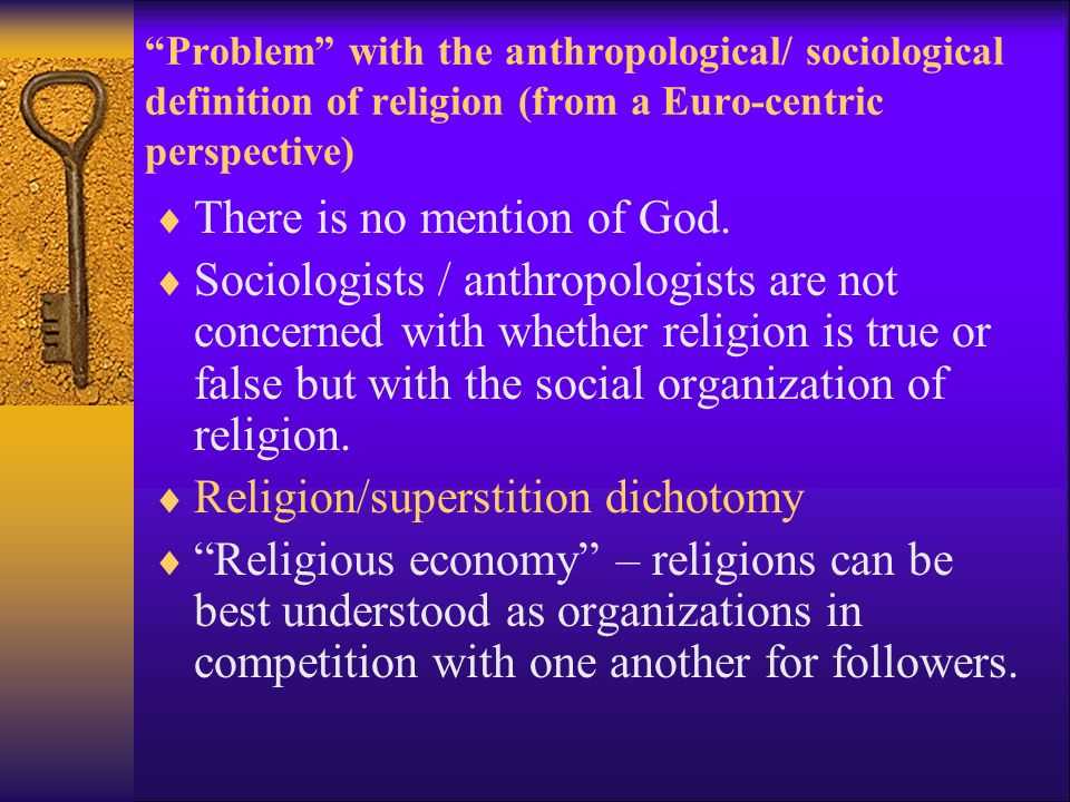Problem with the anthropological/ sociological definition of religion (from a Euro-centric perspective)  There is no mention of God.