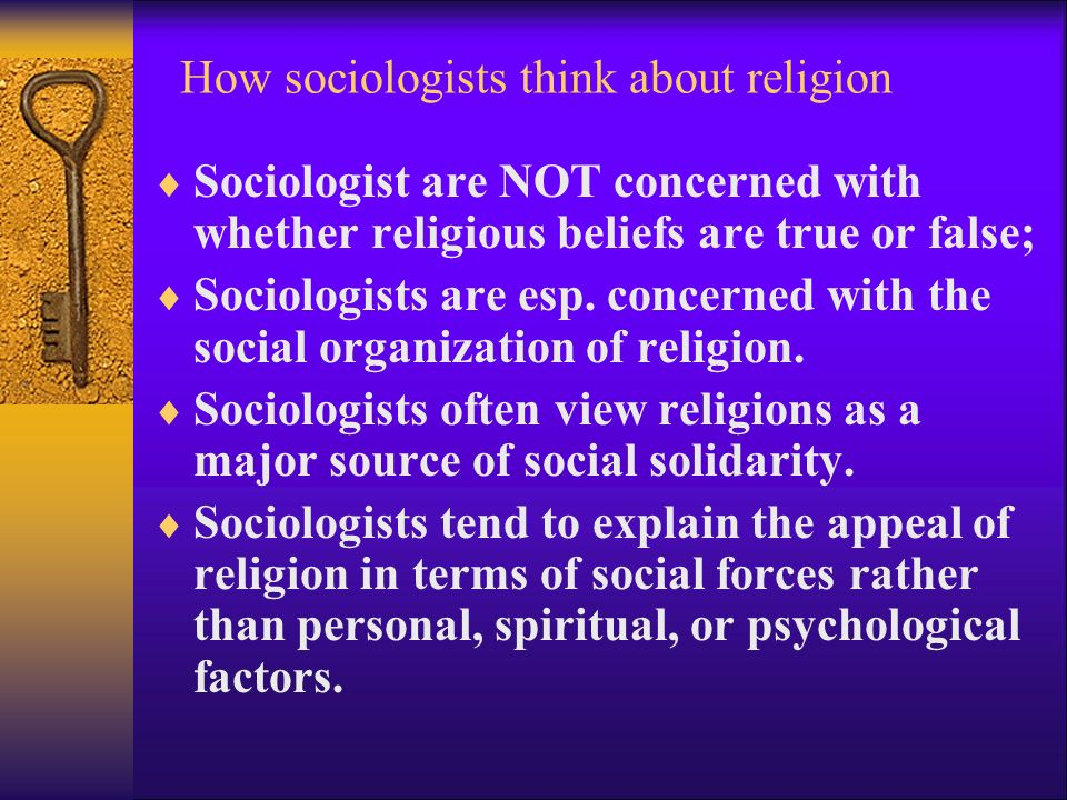 How sociologists think about religion  Sociologist are NOT concerned with whether religious beliefs are true or false;  Sociologists are esp.